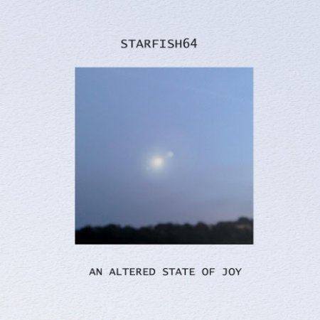 Starfish64 - An Altered State Of Joy 2016
