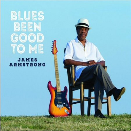 James Armstrong - Blues Been Good To Me (2017)