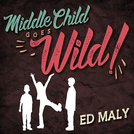 Ed Maly - Middle Child Goes Wild!  2017