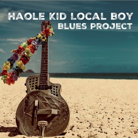 Haole Kid Local Boy Blues Project - No Better Place To Be 2018