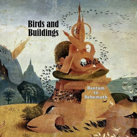 Birds and Buildings - Bantam to Behemoth  2008 (Lossless)