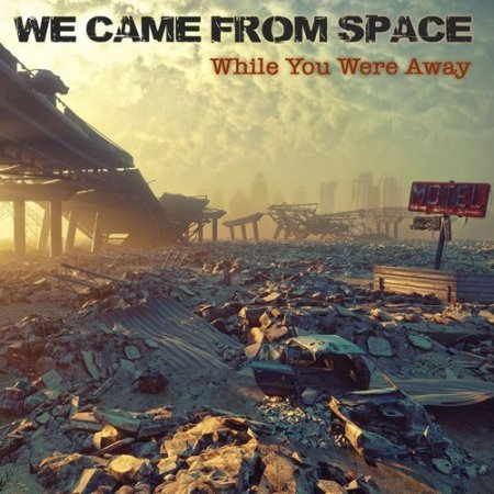We Came From Space - While You Were Away 2018