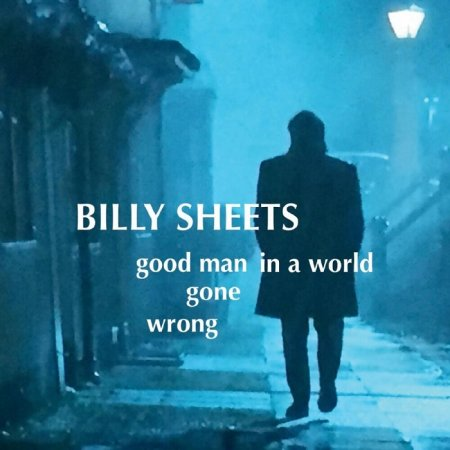 Billy Sheets - Good Man In A World Gone Wrong 2019
